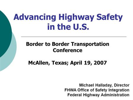 Advancing Highway Safety in the U.S. Michael Halladay, Director FHWA Office of Safety Integration Federal Highway Administration Border to Border Transportation.