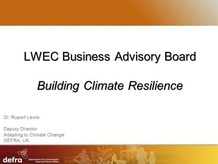 RESTRICTED LWEC Business Advisory Board Building Climate Resilience Dr. Rupert Lewis Deputy Director Adapting to Climate Change DEFRA, UK.