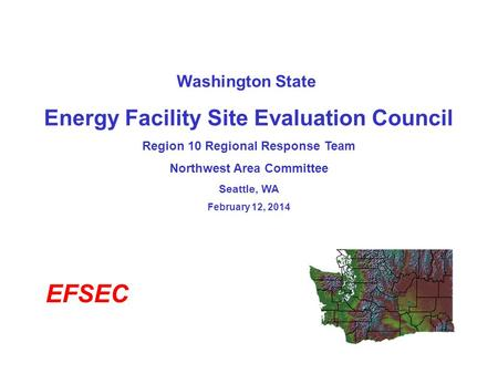 Washington State Energy Facility Site Evaluation Council Region 10 Regional Response Team Northwest Area Committee Seattle, WA February 12, 2014 EFSEC.