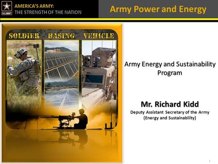 AMERICA'S ARMY: THE STRENGTH OF THE NATION Army Power and Energy Army Energy and Sustainability Program Mr. Richard Kidd Deputy Assistant Secretary of.