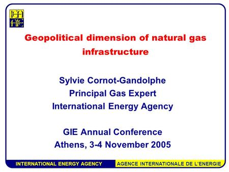 INTERNATIONAL ENERGY AGENCY AGENCE INTERNATIONALE DE L'ENERGIE Geopolitical dimension of natural gas infrastructure Sylvie Cornot-Gandolphe Principal Gas.