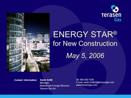Contact Information Sarah Smith Manager, Marketing & Energy Efficiency Terasen Gas Inc. Tel: 604-592-7528