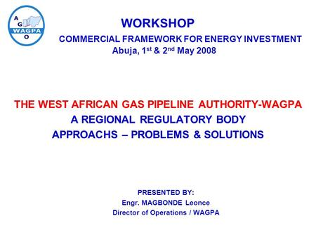 WORKSHOP COMMERCIAL FRAMEWORK FOR ENERGY INVESTMENT Abuja, 1 st & 2 nd May 2008 THE WEST AFRICAN GAS PIPELINE AUTHORITY-WAGPA A REGIONAL REGULATORY BODY.