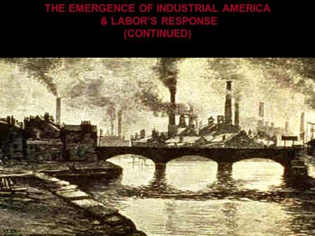 THE EMERGENCE OF INDUSTRIAL AMERICA & LABOR'S RESPONSE (CONTINUED)