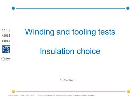 Eucard WP 7.3 HFM Winding and tooling tests Insulation choice F.Rondeaux 1 20-21 /01/2011 Dipole design review- II-8 Winding and tooling tests – insulation.