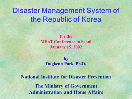 1 <strong>Disaster</strong> <strong>Management</strong> System of the Republic of Korea National Institute for <strong>Disaster</strong> Prevention The Ministry of Government Administration and Home Affairs.