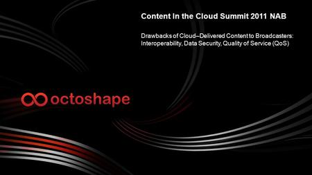 Drawbacks of Cloud–Delivered Content to Broadcasters: Interoperability, Data Security, Quality of Service (QoS) Content In the Cloud Summit 2011 NAB.