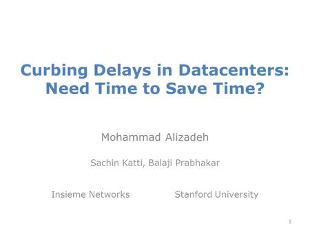 Curbing Delays in Datacenters: Need Time to Save Time? Mohammad Alizadeh Sachin Katti, Balaji Prabhakar Insieme Networks Stanford University 1.
