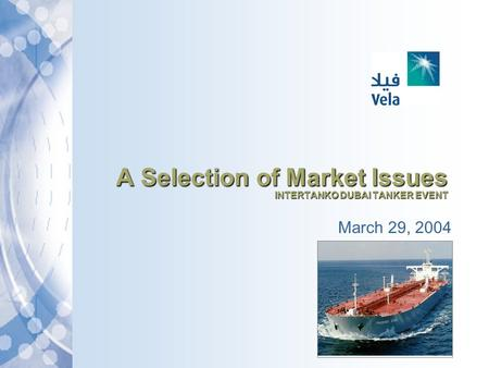 A Selection of Market Issues INTERTANKO DUBAI TANKER EVENT March 29, 2004.