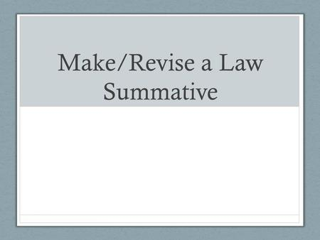 Make/Revise a Law Summative. LEARNING GOAL (Cause and Consequence) You will identify and explain the relationship between societal problems and the creation.