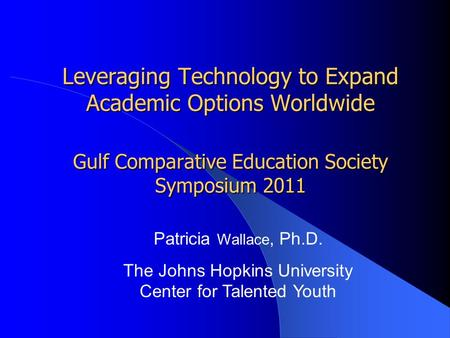 Leveraging Technology to Expand Academic Options Worldwide Gulf Comparative Education Society Symposium 2011 Patricia Wallace, Ph.D. The Johns Hopkins.