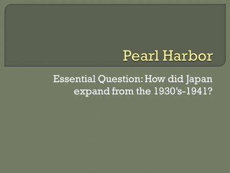 Essential Question: How did Japan expand from the 1930's-1941?