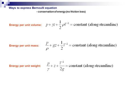 Ways to express Bernoulli equation Energy per unit volume: Energy per unit mass: Energy per unit weight: - conservation of energy (no friction loss)
