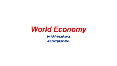 World Economy Dr. Nisit Panthamit