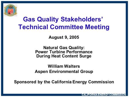 CALIFORNIA ENERGY COMMISSION Gas Quality Stakeholders' Technical Committee Meeting August 9, 2005 Natural Gas Quality: Power Turbine Performance During.