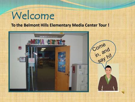 Come in, and say hi! The Narrator Hi! My name is Media Mike, and I'll be taking you on a tour of the Belmont Hills Elementary School Media Center. I.