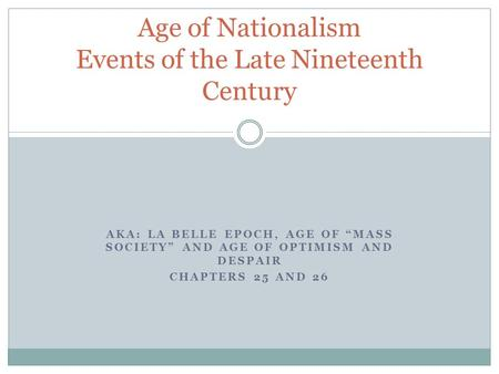 "AKA: LA BELLE EPOCH, AGE <strong>OF</strong> ""MASS SOCIETY"" AND AGE <strong>OF</strong> OPTIMISM AND DESPAIR CHAPTERS 25 AND 26 Age <strong>of</strong> Nationalism Events <strong>of</strong> the Late Nineteenth Century."