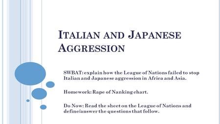 I TALIAN AND J APANESE A GGRESSION SWBAT: explain how the League of Nations failed to stop Italian and Japanese aggression in Africa and Asia. Homework: