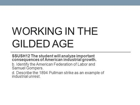 WORKING IN THE GILDED AGE SSUSH12 The student will analyze important consequences of American industrial growth. b. Identify the American Federation of.