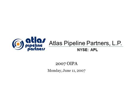 1 Atlas Pipeline Partners, L.P. NYSE: APL 2007 OIPA Monday, June 11, 2007.
