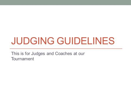 JUDGING GUIDELINES This is for Judges and Coaches at our Tournament.