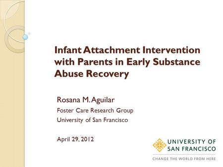 Infant Attachment Intervention with Parents in Early Substance Abuse Recovery Rosana M. Aguilar Foster Care Research Group University of San Francisco.