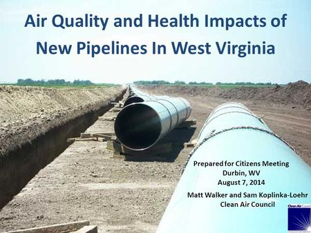 Air Quality and Health Impacts of New Pipelines In West Virginia Prepared for Citizens Meeting Durbin, WV August 7, 2014 Matt Walker and Sam Koplinka-Loehr.