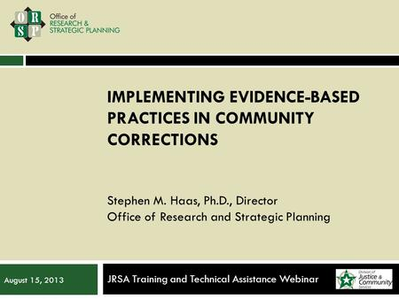 IMPLEMENTING EVIDENCE-BASED PRACTICES IN COMMUNITY CORRECTIONS Stephen M. Haas, Ph.D., Director Office of Research and Strategic Planning JRSA Training.