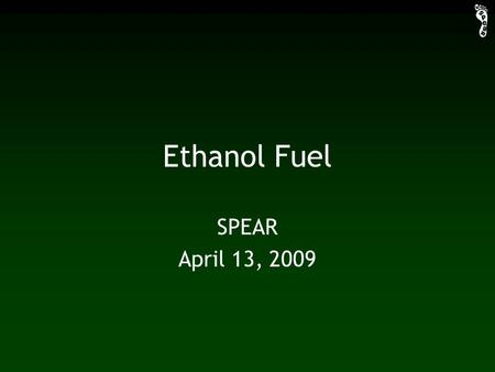 Ethanol Fuel SPEAR April 13, 2009. Industrial Production fermentation distillation dehydration glucose production.