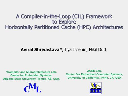 A Compiler-in-the-Loop (CIL) Framework to Explore Horizontally Partitioned Cache (HPC) Architectures Aviral Shrivastava*, Ilya Issenin, Nikil Dutt *Compiler.