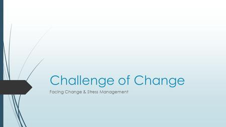 Challenge of Change Facing Change & Stress Management.