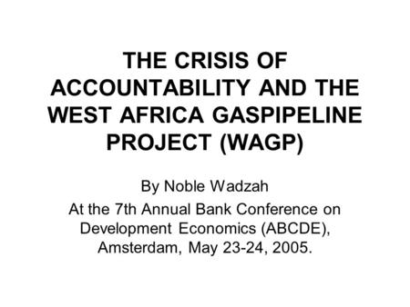 THE CRISIS OF ACCOUNTABILITY AND THE WEST AFRICA GASPIPELINE PROJECT (WAGP) By Noble Wadzah At the 7th Annual Bank Conference on Development Economics.