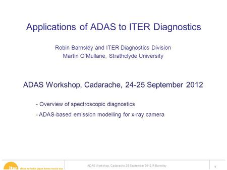 1 Applications of ADAS to ITER Diagnostics Robin Barnsley and ITER Diagnostics Division Martin O'Mullane, Strathclyde University ADAS Workshop, Cadarache,