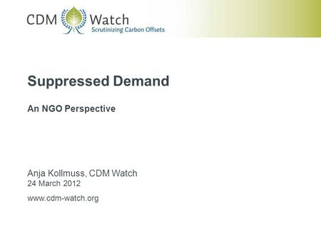 Suppressed Demand An NGO Perspective Anja Kollmuss, CDM Watch 24 March 2012 www.cdm-watch.org.