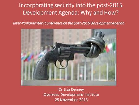 Incorporating security into the post-2015 Development Agenda: Why and How? Dr Lisa Denney Overseas Development Institute 28 November 2013 Inter-Parliamentary.
