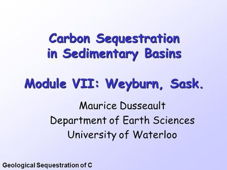 Geological Sequestration of C Carbon Sequestration in Sedimentary Basins Module VII: Weyburn, Sask. Maurice Dusseault Department of Earth Sciences University.