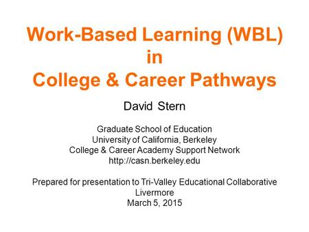 Work-Based Learning (WBL) in College & Career Pathways David Stern Graduate School of Education University of California, Berkeley College & Career Academy.