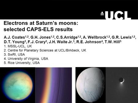 Electrons at Saturn's moons: selected CAPS-ELS results A.J. Coates 1,2. G.H. Jones 1,2, C.S.Arridge 1,2, A. Wellbrock 1,2, G.R. Lewis 1,2, D.T. Young 3,