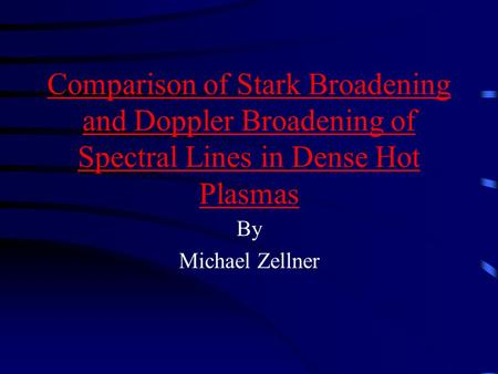 Comparison of Stark Broadening and Doppler Broadening of Spectral Lines in Dense Hot Plasmas By Michael Zellner.
