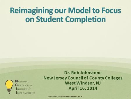 Www.inquiry2improvement.com Reimagining our Model to Focus on Student Completion 1 Dr. Rob Johnstone New Jersey Council of County Colleges West Windsor,
