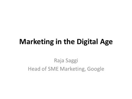 Marketing in the Digital Age Raja Saggi Head of SME Marketing, Google.