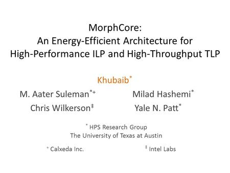 MorphCore: An Energy-Efficient Architecture for High-Performance ILP and High-Throughput TLP Khubaib * M. Aater Suleman *+ Milad Hashemi * Chris Wilkerson.