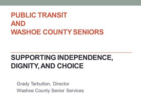 PUBLIC TRANSIT AND WASHOE COUNTY SENIORS SUPPORTING INDEPENDENCE, DIGNITY, AND CHOICE Grady Tarbutton, Director Washoe County Senior Services.