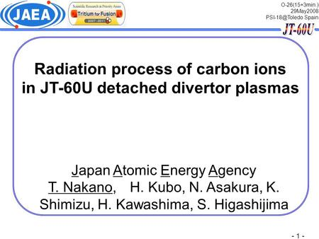 - 1 - Radiation process of carbon ions in JT-60U detached divertor plasmas O-26(15+3min.) 29May2008 Spain Japan Atomic Energy Agency T. Nakano,