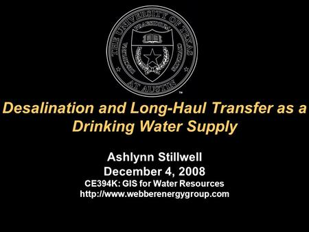Desalination and Long-Haul Transfer as a Drinking Water Supply Ashlynn Stillwell December 4, 2008 CE394K: GIS for Water Resources
