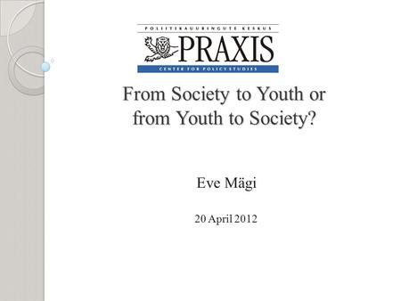 From Society to Youth or from Youth to Society? From Society to Youth or from Youth to Society? Eve Mägi 20 April 2012.