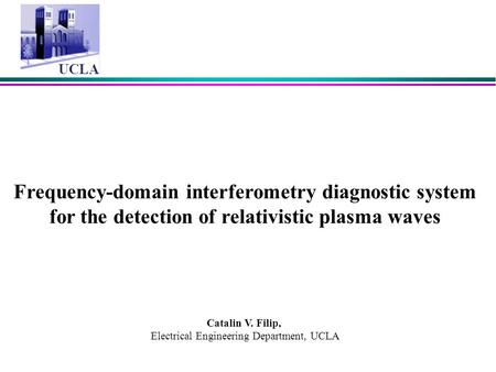 UCLA Frequency-domain interferometry diagnostic system for the detection of relativistic plasma waves Catalin V. Filip, Electrical Engineering Department,