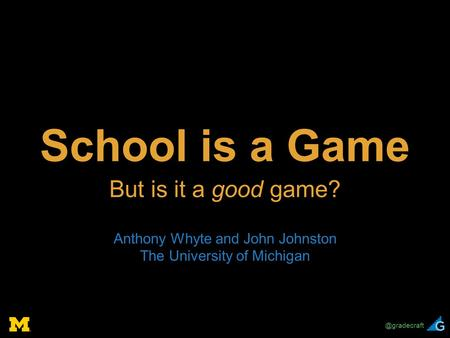 @gradecraft School is a Game But is it a good game? Anthony Whyte and John Johnston The University of Michigan.