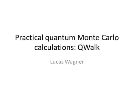 Practical quantum Monte Carlo calculations: QWalk Lucas Wagner.