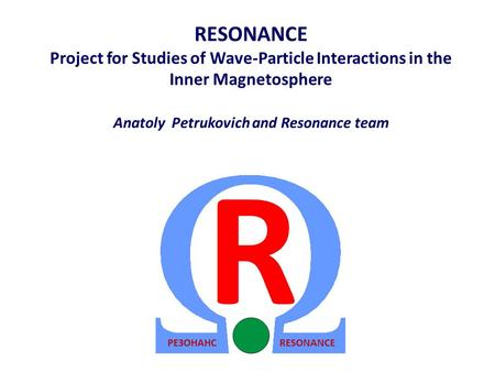 RESONANCE Project for Studies of Wave-Particle Interactions in the Inner Magnetosphere Anatoly Petrukovich and Resonance team RESONANCEРЕЗОНАНС R.